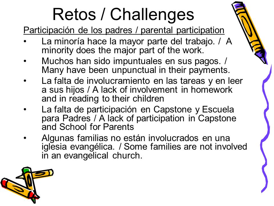 Retos / Challenges Participación de los padres / parental participation La minoría hace la mayor parte del trabajo. / A minority does the major part o