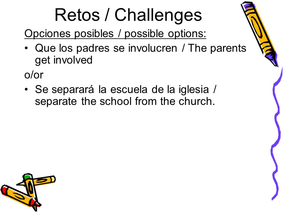 Retos / Challenges Opciones posibles / possible options: Que los padres se involucren / The parents get involved o/or Se separará la escuela de la igl