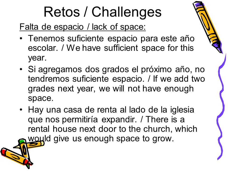 Retos / Challenges Falta de espacio / lack of space: Tenemos suficiente espacio para este año escolar. / We have sufficient space for this year. Si ag