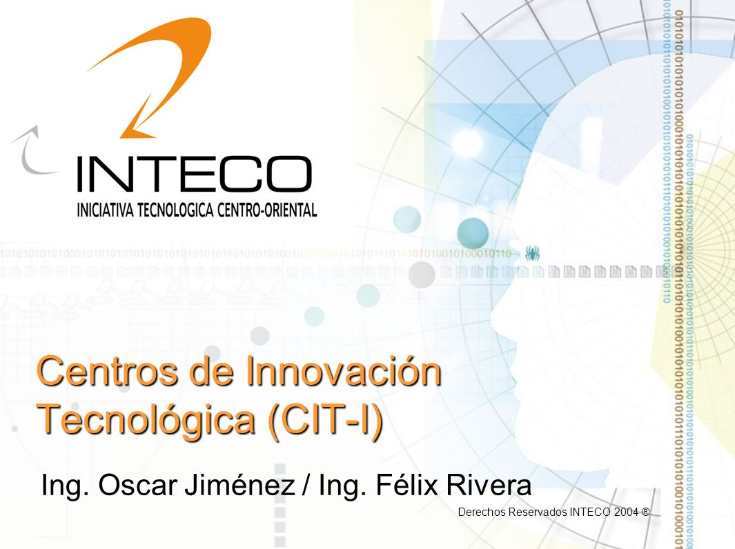 Centros de Innovación Tecnológica (CIT-I) Ing. Oscar Jiménez / Ing. Félix Rivera Derechos Reservados INTECO 2004 ®