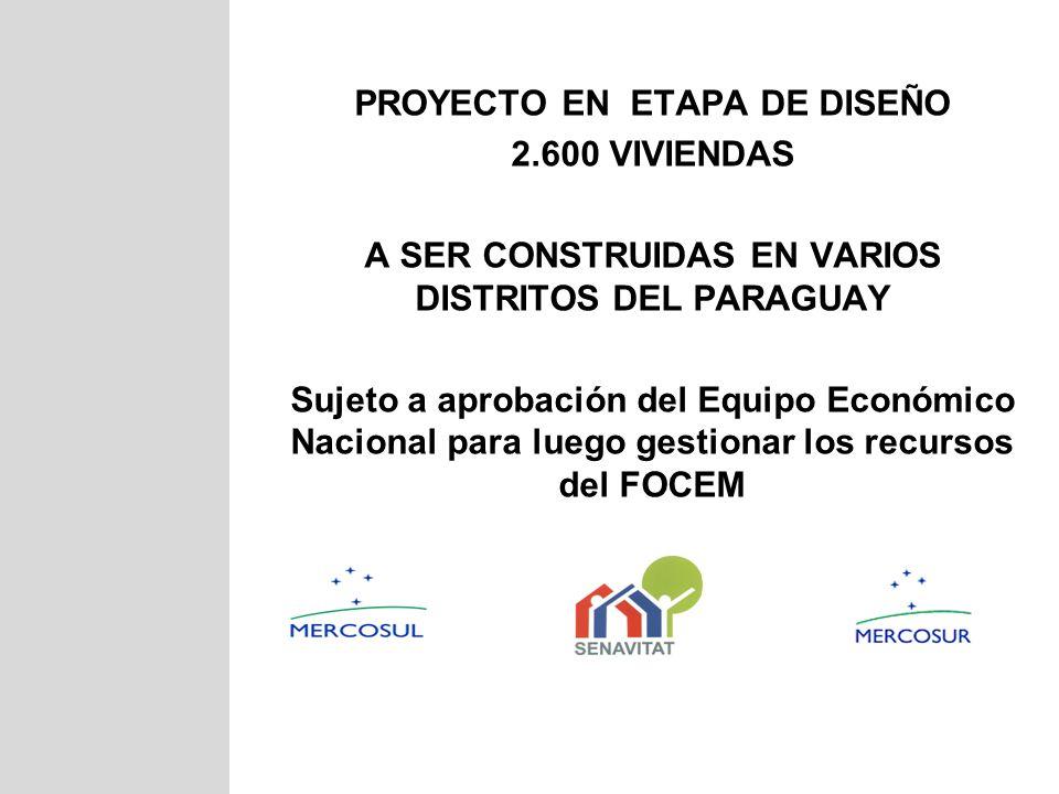 PROYECTO EN ETAPA DE DISEÑO 2.600 VIVIENDAS A SER CONSTRUIDAS EN VARIOS DISTRITOS DEL PARAGUAY Sujeto a aprobación del Equipo Económico Nacional para