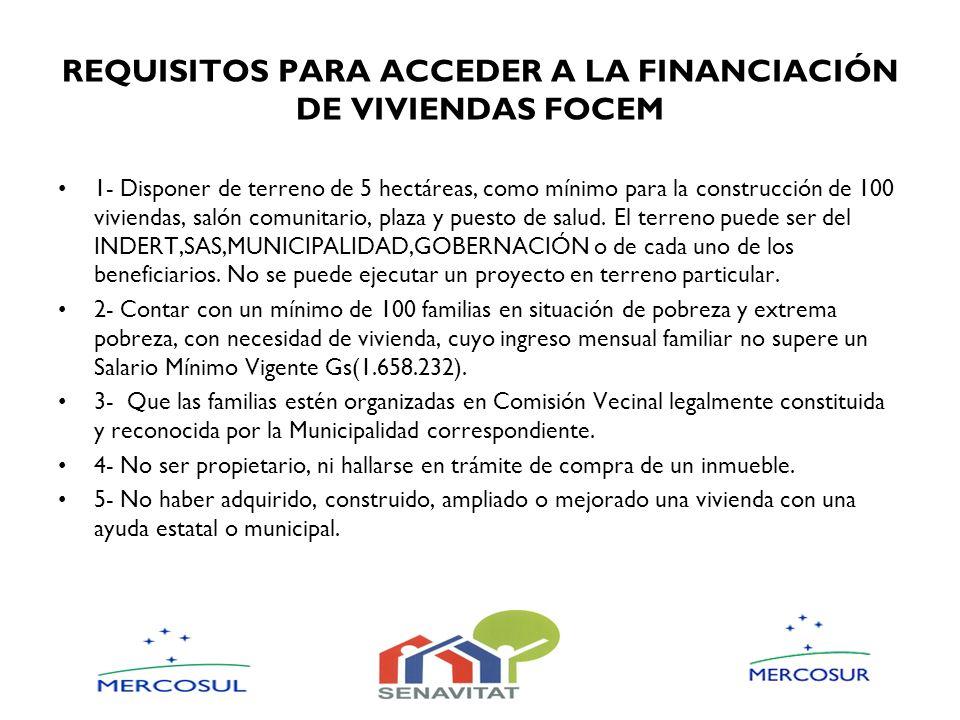 REQUISITOS PARA ACCEDER A LA FINANCIACIÓN DE VIVIENDAS FOCEM 1- Disponer de terreno de 5 hectáreas, como mínimo para la construcción de 100 viviendas,