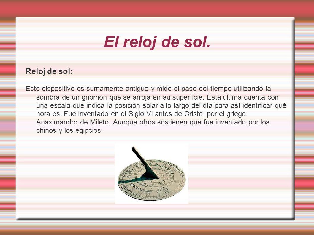 El reloj de sol. Reloj de sol: Este dispositivo es sumamente antiguo y mide el paso del tiempo utilizando la sombra de un gnomon que se arroja en su s