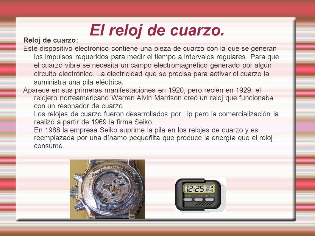 El reloj de cuarzo. Reloj de cuarzo: Este dispositivo electrónico contiene una pieza de cuarzo con la que se generan los impulsos requeridos para medi