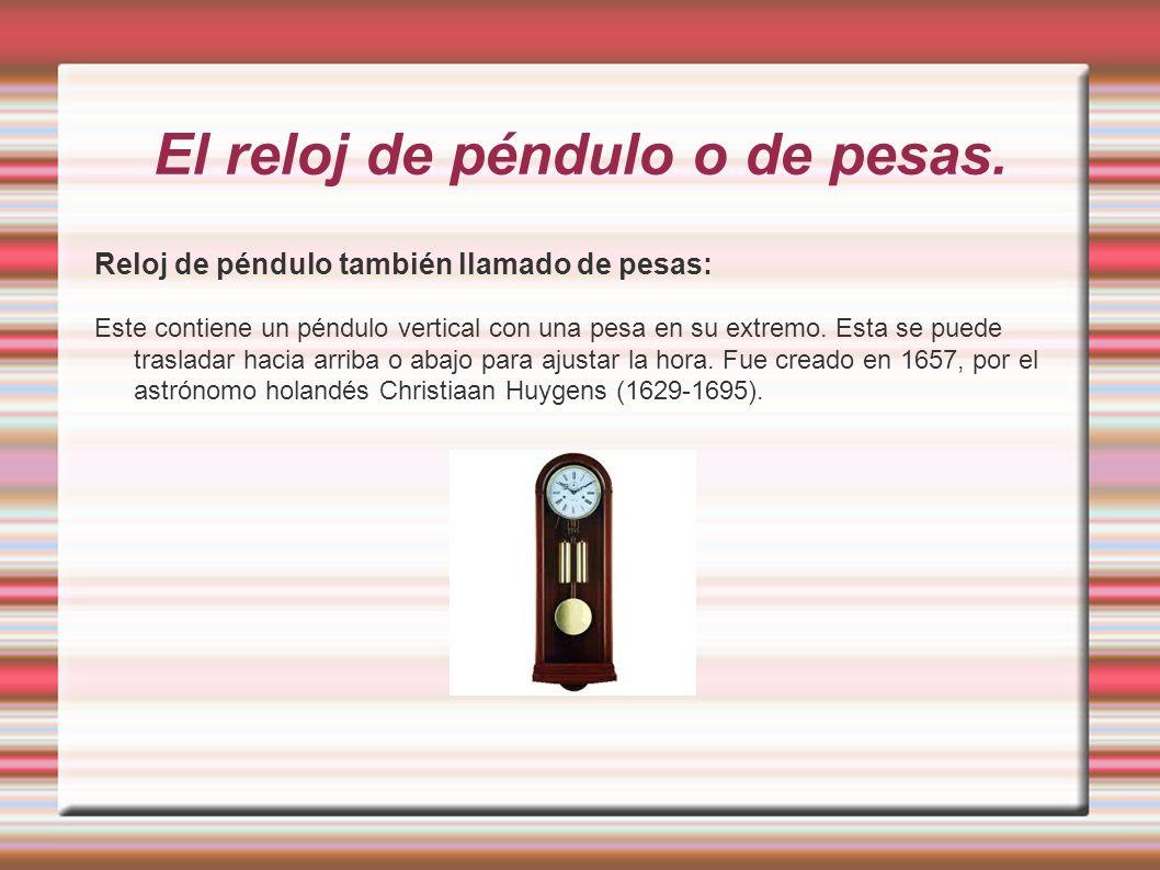 El reloj de péndulo o de pesas. Reloj de péndulo también llamado de pesas: Este contiene un péndulo vertical con una pesa en su extremo. Esta se puede
