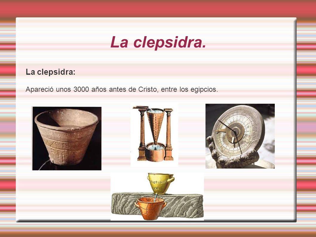 La clepsidra. La clepsidra: Apareció unos 3000 años antes de Cristo, entre los egipcios.