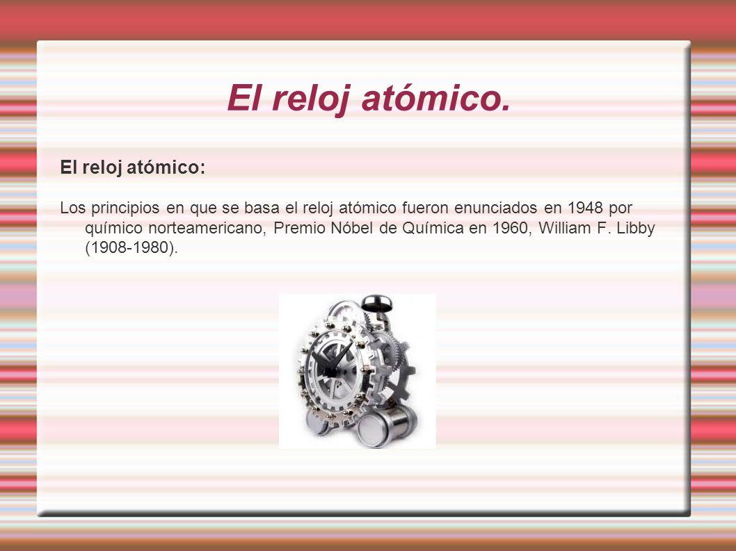 El reloj atómico. El reloj atómico: Los principios en que se basa el reloj atómico fueron enunciados en 1948 por químico norteamericano, Premio Nóbel