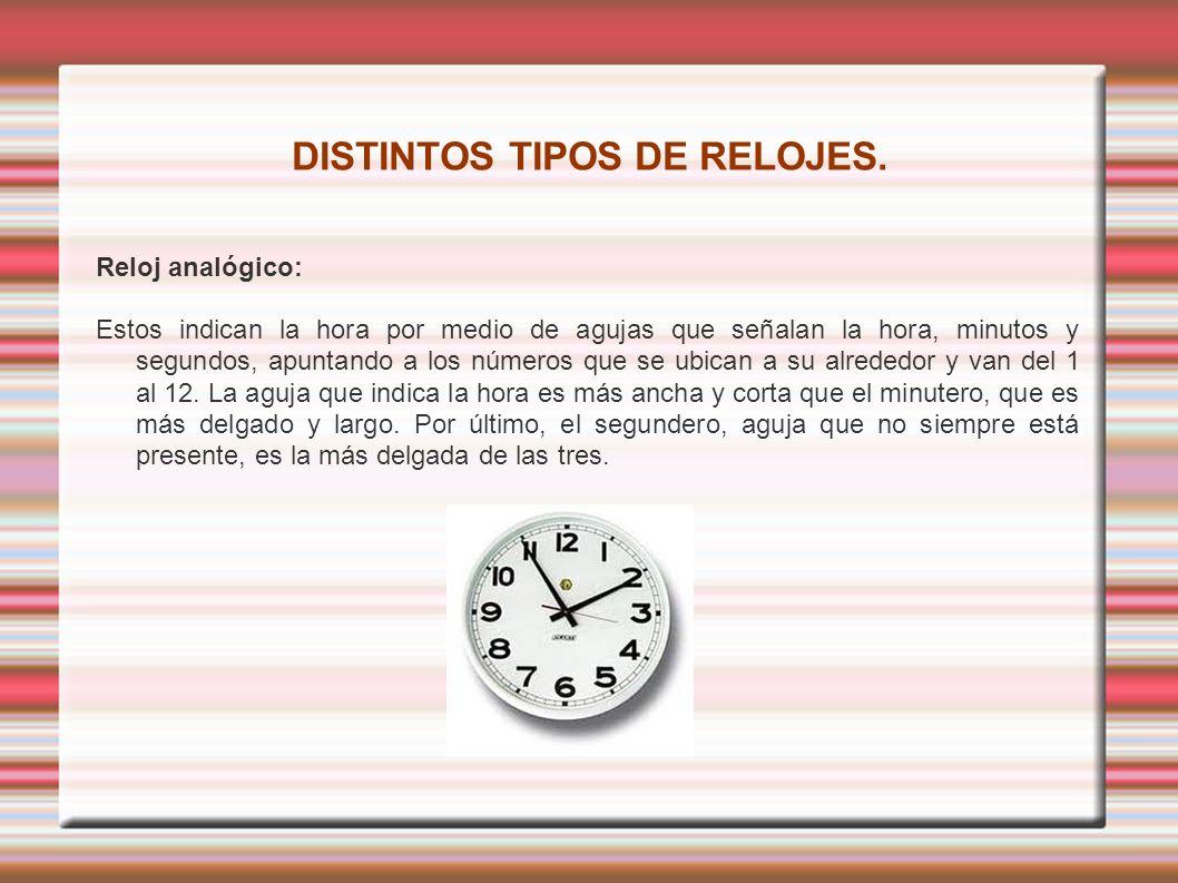 DISTINTOS TIPOS DE RELOJES. Reloj analógico: Estos indican la hora por medio de agujas que señalan la hora, minutos y segundos, apuntando a los número