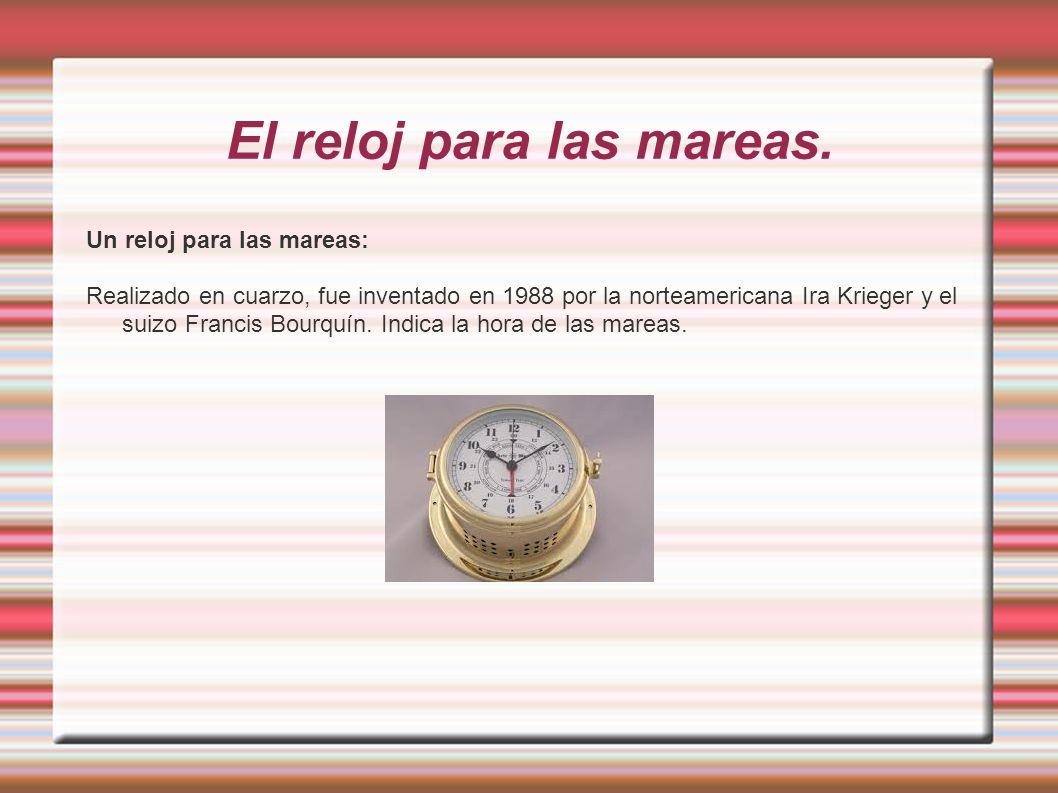 El reloj para las mareas. Un reloj para las mareas: Realizado en cuarzo, fue inventado en 1988 por la norteamericana Ira Krieger y el suizo Francis Bo
