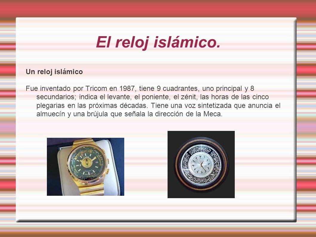 El reloj islámico. Un reloj islámico Fue inventado por Tricom en 1987, tiene 9 cuadrantes, uno principal y 8 secundarios; indica el levante, el ponien
