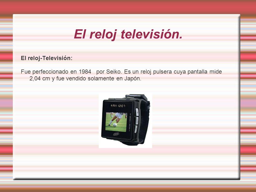 El reloj televisión. El reloj-Televisión: Fue perfeccionado en 1984 por Seiko. Es un reloj pulsera cuya pantalla mide 2,04 cm y fue vendido solamente