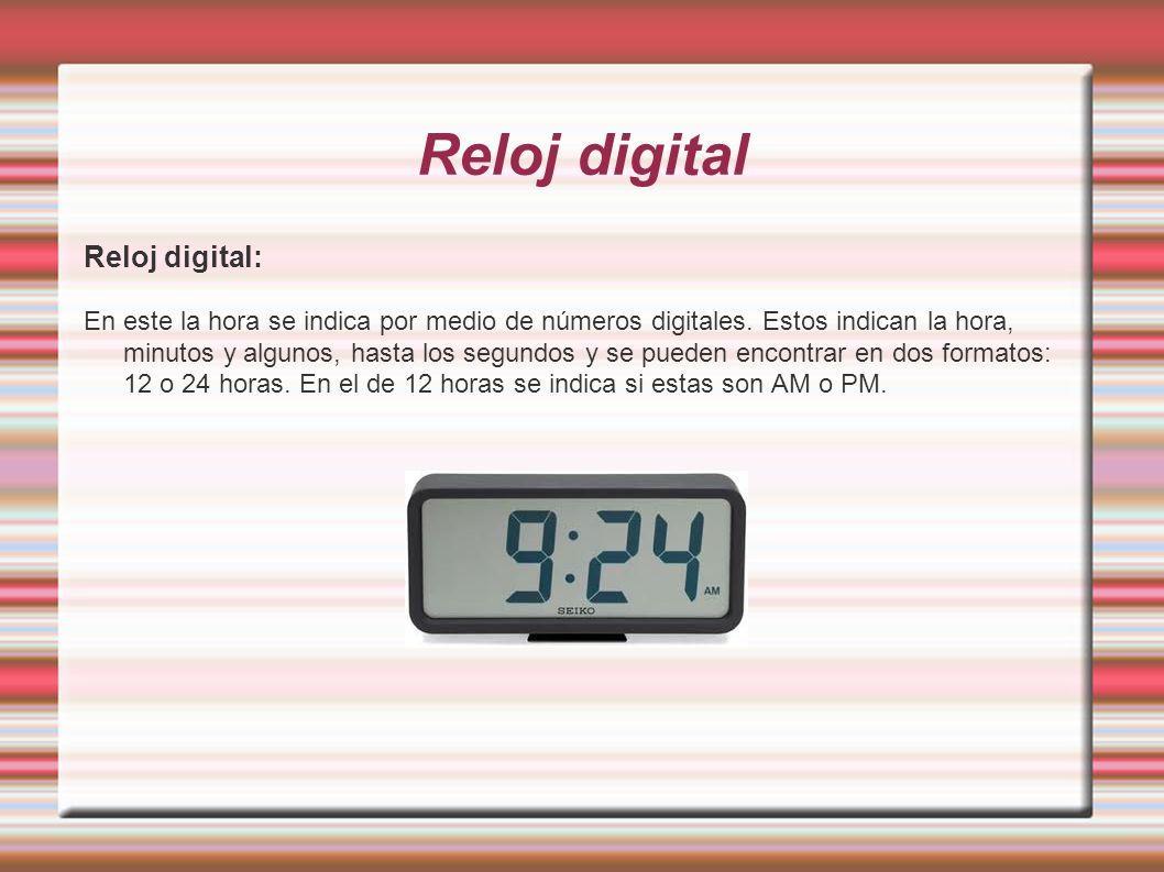 Reloj digital Reloj digital: En este la hora se indica por medio de números digitales. Estos indican la hora, minutos y algunos, hasta los segundos y