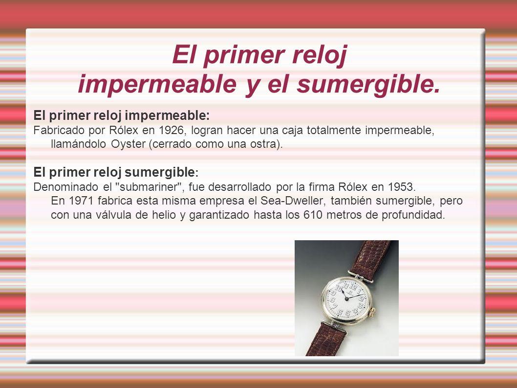 El primer reloj impermeable y el sumergible. El primer reloj impermeable: Fabricado por Rólex en 1926, logran hacer una caja totalmente impermeable, l