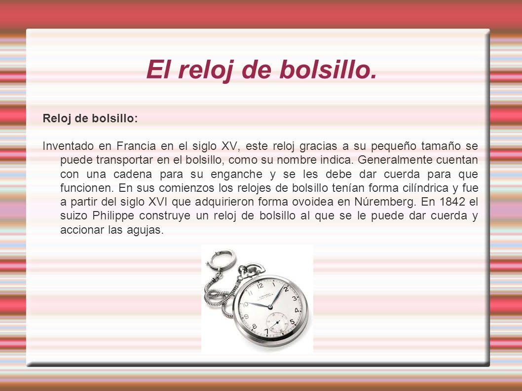 El reloj de bolsillo. Reloj de bolsillo: Inventado en Francia en el siglo XV, este reloj gracias a su pequeño tamaño se puede transportar en el bolsil