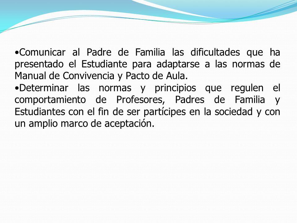 Comunicar al Padre de Familia las dificultades que ha presentado el Estudiante para adaptarse a las normas de Manual de Convivencia y Pacto de Aula. D