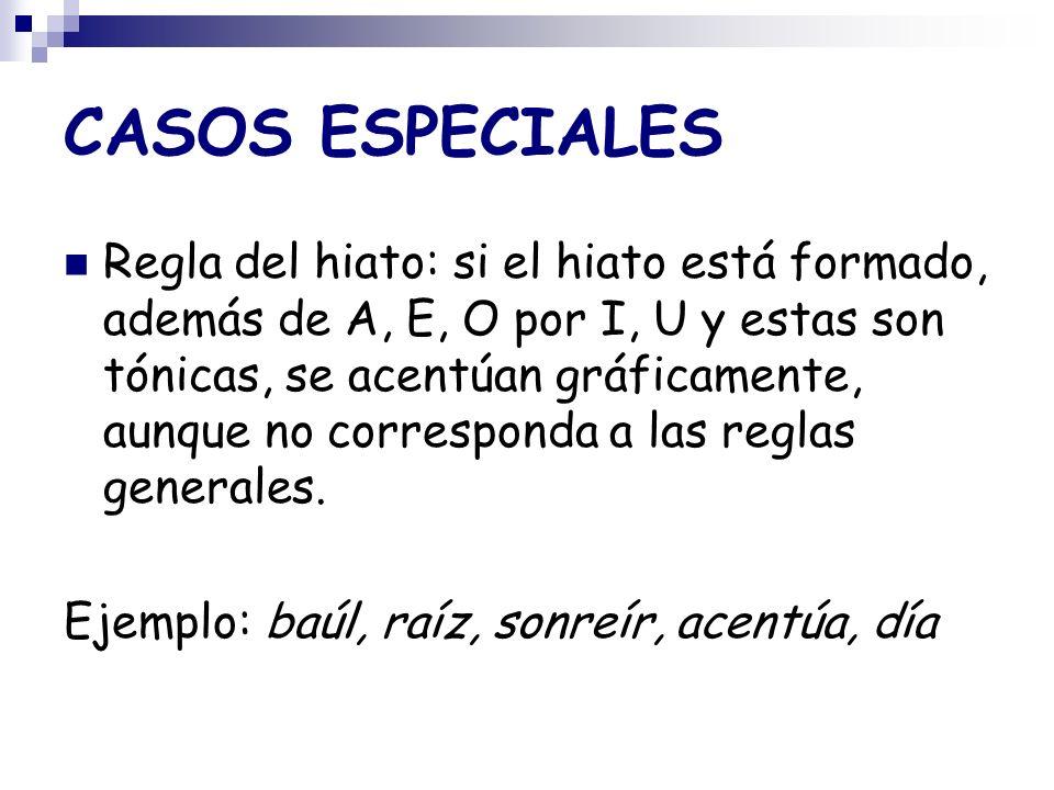 CASOS ESPECIALES Regla del hiato: si el hiato está formado, además de A, E, O por I, U y estas son tónicas, se acentúan gráficamente, aunque no corresponda a las reglas generales.