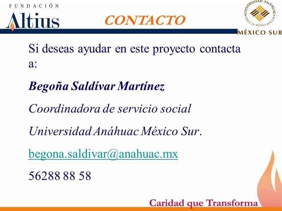 CONTACTO Si deseas ayudar en este proyecto contacta a: Begoña Saldívar Martínez Coordinadora de servicio social Universidad Anáhuac México Sur. begona