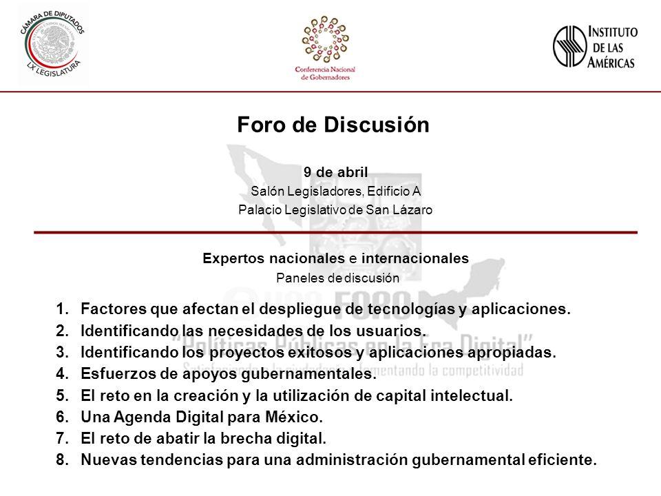 Foro de Discusión 9 de abril Salón Legisladores, Edificio A Palacio Legislativo de San Lázaro Expertos nacionales e internacionales Paneles de discusión 1.Factores que afectan el despliegue de tecnologías y aplicaciones.