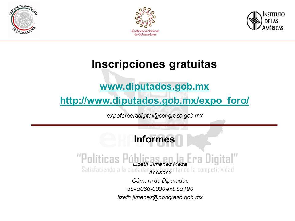 Inscripciones gratuitas www.diputados.gob.mx http://www.diputados.gob.mx/expo_foro/ expoforoeradigital@congreso.gob.mx Informes Lizeth Jiménez Meza Asesora Cámara de Diputados 55- 5036-0000 ext.