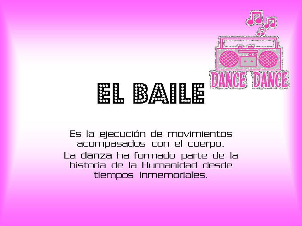 EL BAILE Es la ejecución de movimientos acompasados con el cuerpo, La danza ha formado parte de la historia de la Humanidad desde tiempos inmemoriales.
