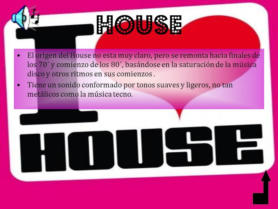 HOUSE El origen del House no esta muy claro, pero se remonta hacia finales de los 70´ y comienzo de los 80´, basándose en la saturación de la música disco y otros ritmos en sus comienzos.