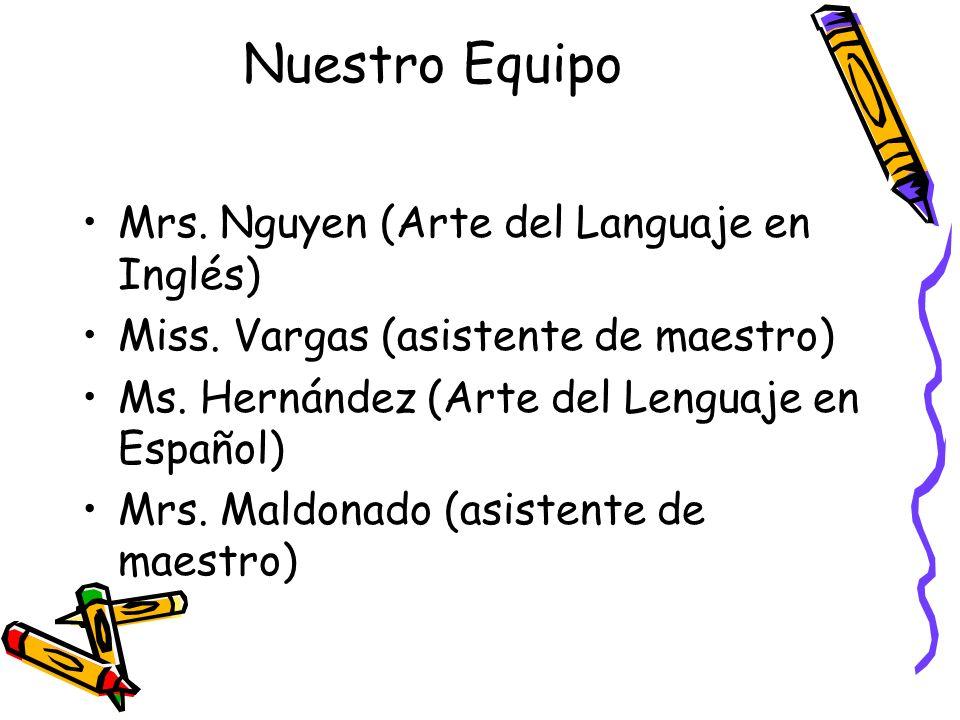 Nuestro Equipo Mrs. Nguyen (Arte del Languaje en Inglés) Miss. Vargas (asistente de maestro) Ms. Hernández (Arte del Lenguaje en Español) Mrs. Maldona