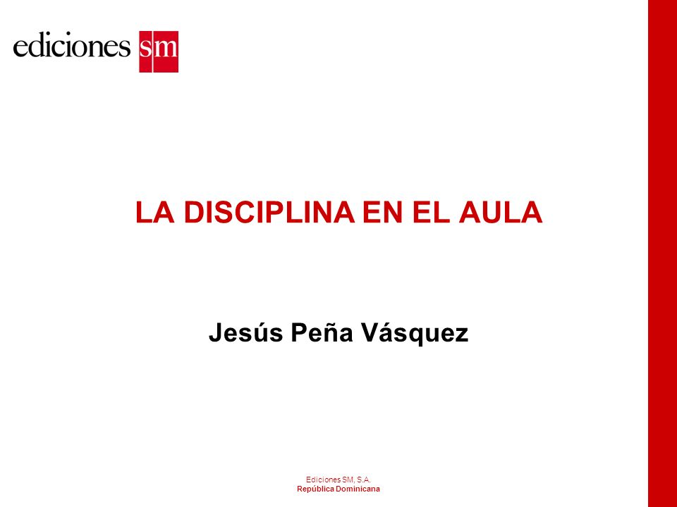 Ediciones SM, S.A. República Dominicana LA DISCIPLINA EN EL AULA Jesús Peña Vásquez