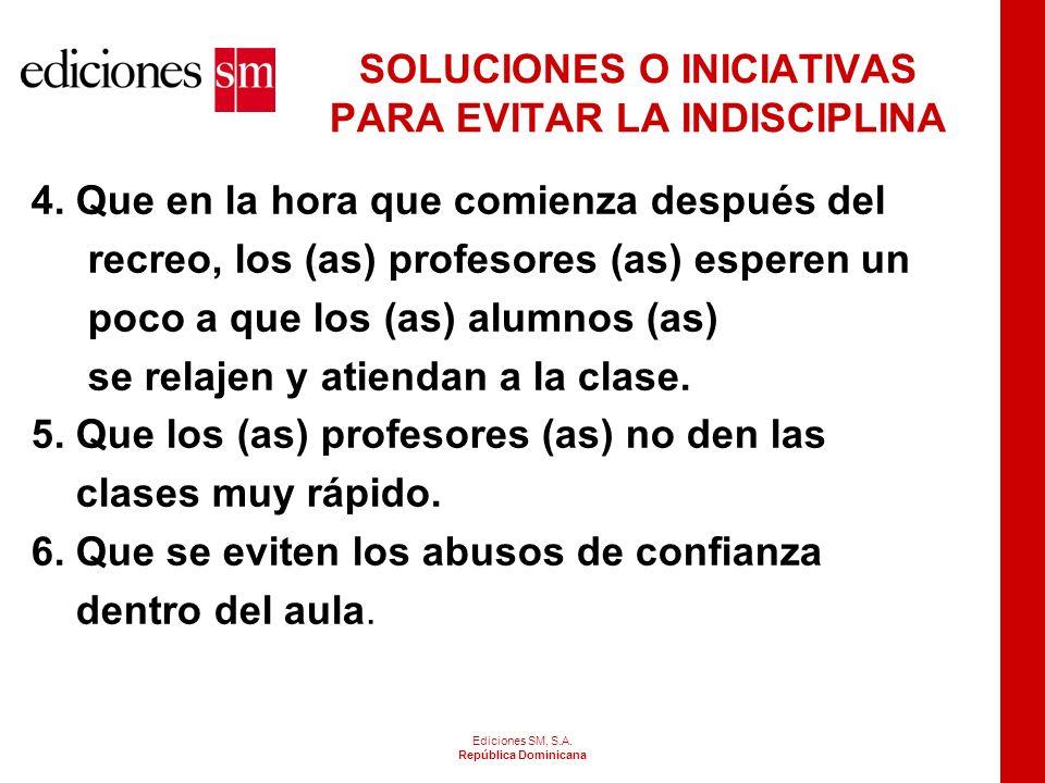 Ediciones SM, S.A. República Dominicana SOLUCIONES O INICIATIVAS PARA EVITAR LA INDISCIPLINA 1.Que los (as) profesores (as) lleguen al aula a la hora