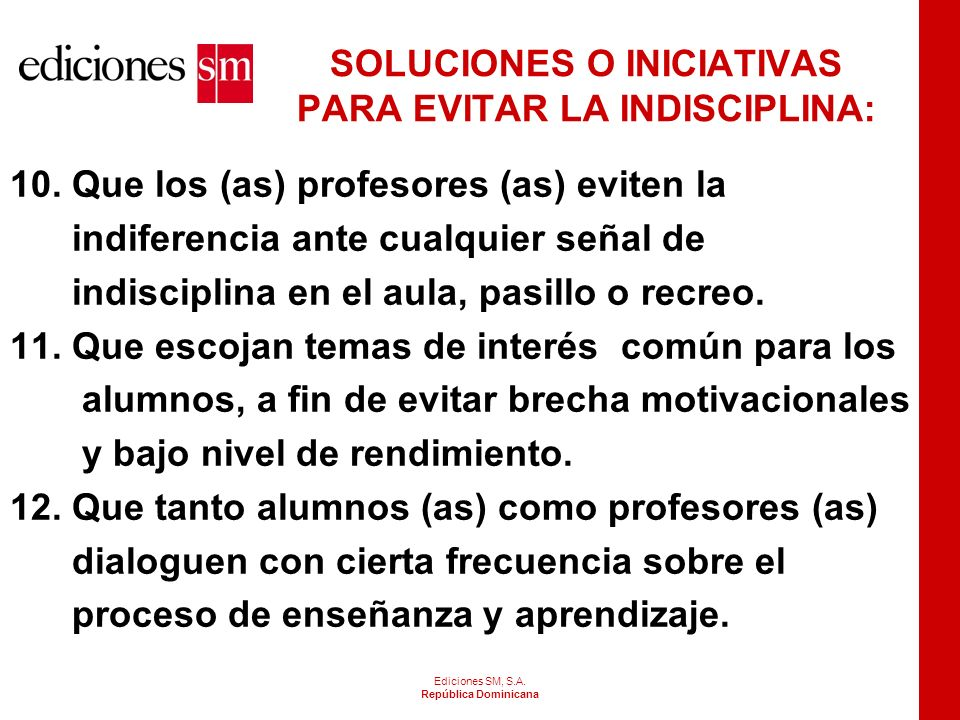 Ediciones SM, S.A. República Dominicana SOLUCIONES O INICIATIVAS PARA EVITAR LA INDISCIPLINA: 7. Que los (as) profesores (as) eviten el aburrimiento,