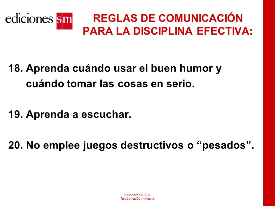 Ediciones SM, S.A. República Dominicana REGLAS DE COMUNICACIÓN PARA LA DISCIPLINA EFECTIVA: 14. Emplee el tacto, la consideración y la cortesía, mostr
