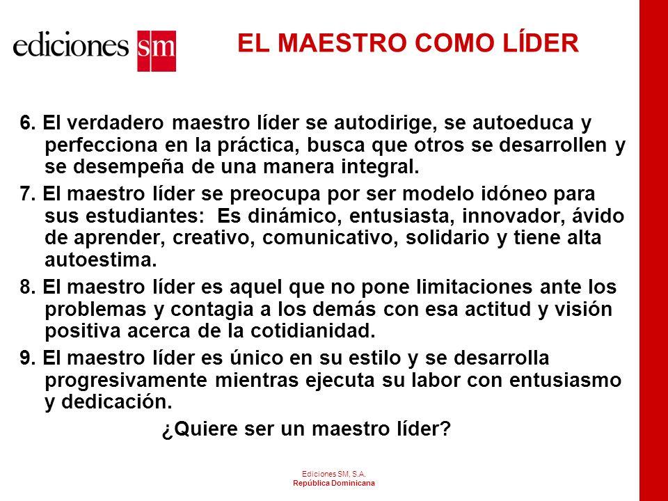 Ediciones SM, S.A. República Dominicana EL MAESTRO COMO LÍDER 1.El maestro como líder es aquella persona capaz de influenciar en los demás. 2.Líder es
