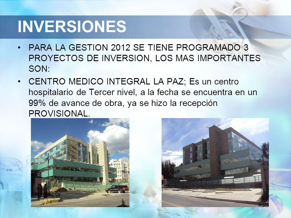 INVERSIONES PARA LA GESTION 2012 SE TIENE PROGRAMADO 3 PROYECTOS DE INVERSION, LOS MAS IMPORTANTES SON: CENTRO MEDICO INTEGRAL LA PAZ; Es un centro hospitalario de Tercer nivel, a la fecha se encuentra en un 99% de avance de obra, ya se hizo la recepción PROVISIONAL.