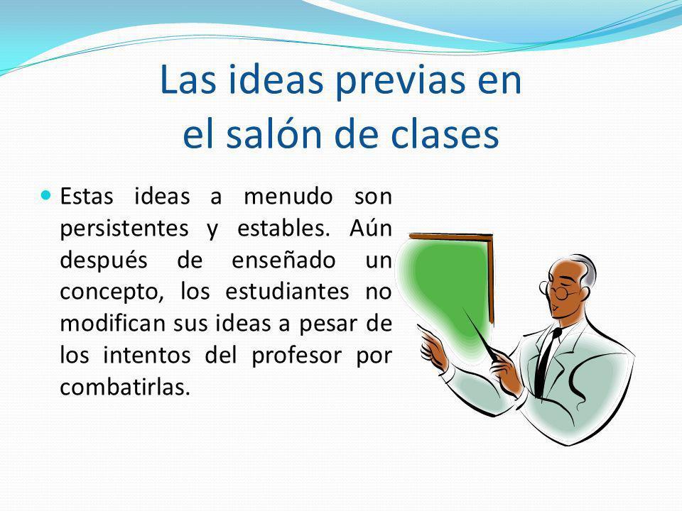 Las ideas previas en el salón de clases Estas ideas a menudo son persistentes y estables. Aún después de enseñado un concepto, los estudiantes no modi