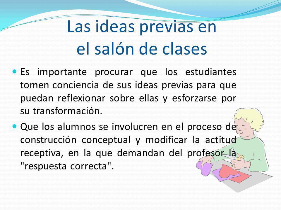 Las ideas previas en el salón de clases Es importante procurar que los estudiantes tomen conciencia de sus ideas previas para que puedan reflexionar s