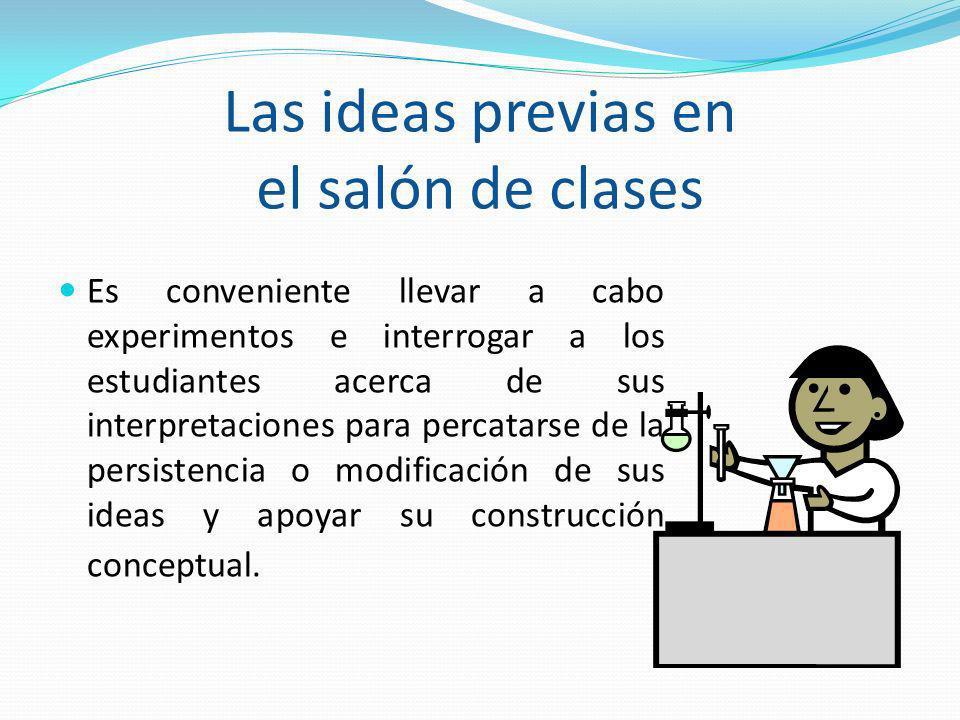 Las ideas previas en el salón de clases Es conveniente llevar a cabo experimentos e interrogar a los estudiantes acerca de sus interpretaciones para p