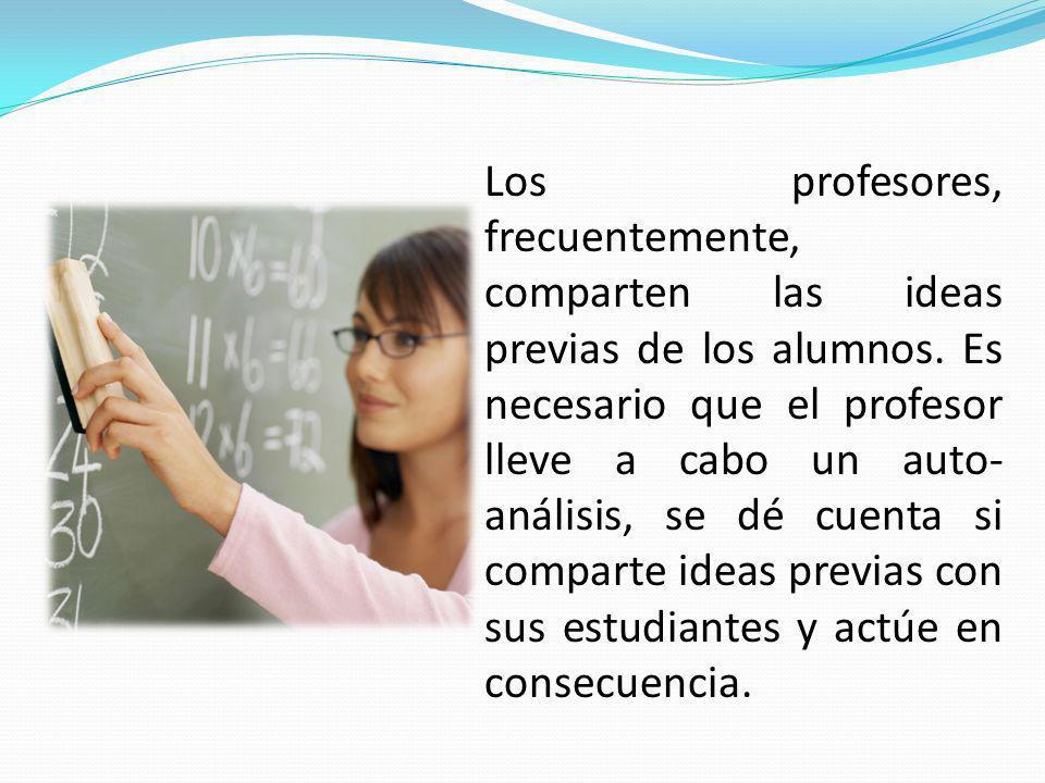 Los profesores, frecuentemente, comparten las ideas previas de los alumnos. Es necesario que el profesor lleve a cabo un auto- análisis, se dé cuenta