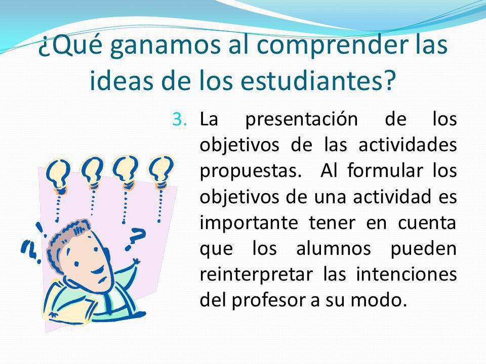 ¿Qué ganamos al comprender las ideas de los estudiantes? 3. La presentación de los objetivos de las actividades propuestas. Al formular los objetivos