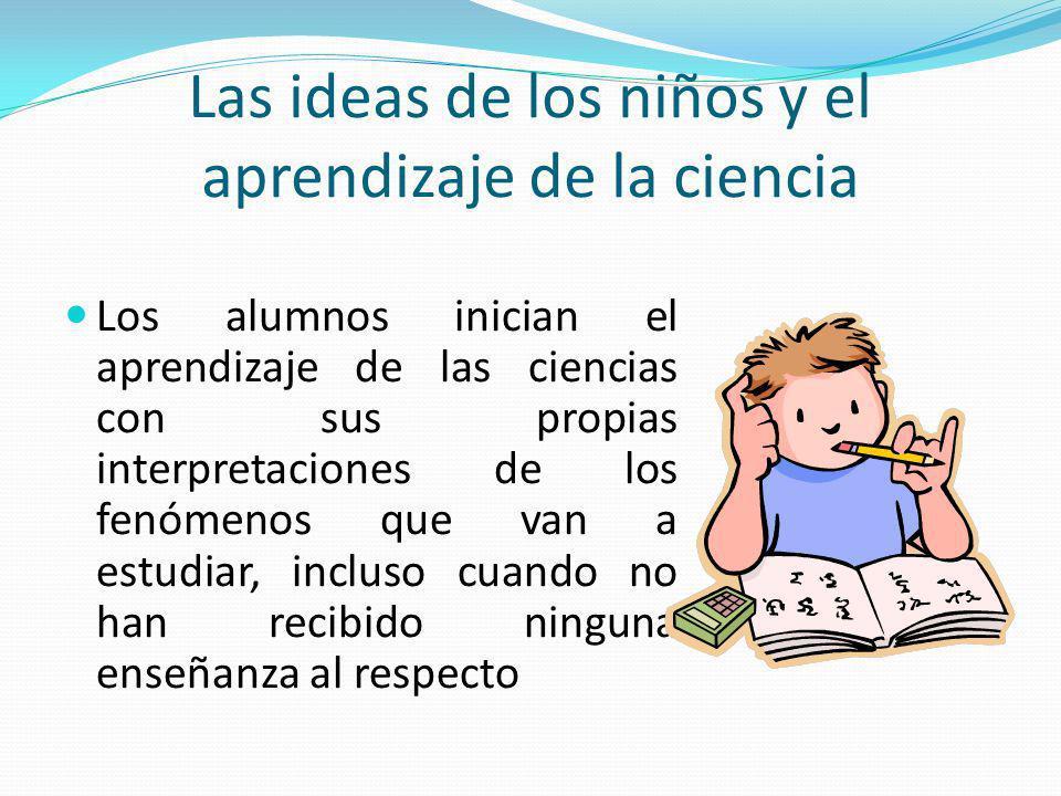 Las ideas de los niños y el aprendizaje de la ciencia Los alumnos inician el aprendizaje de las ciencias con sus propias interpretaciones de los fenóm