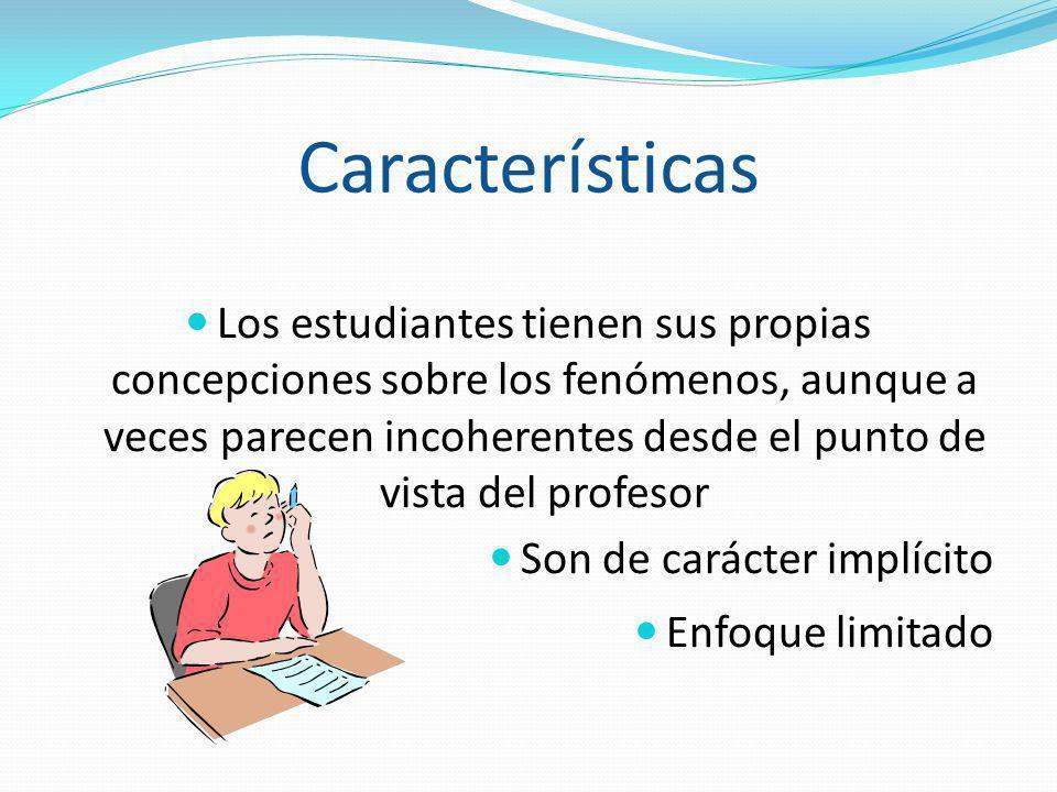 Características Los estudiantes tienen sus propias concepciones sobre los fenómenos, aunque a veces parecen incoherentes desde el punto de vista del p