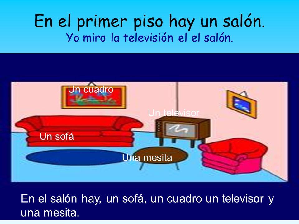 En el primer piso hay un salón. Yo miro la televisión el el salón. Un sofá Un televisor Un cuadro Una mesita En el salón hay, un sofá, un cuadro un te