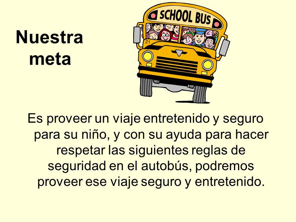 Nuestra meta Es proveer un viaje entretenido y seguro para su niño, y con su ayuda para hacer respetar las siguientes reglas de seguridad en el autobú