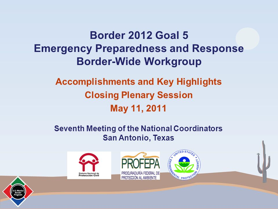 Border 2012 Goal 5 Emergency Preparedness and Response Border-Wide Workgroup Accomplishments and Key Highlights Closing Plenary Session May 11, 2011 Seventh Meeting of the National Coordinators San Antonio, Texas