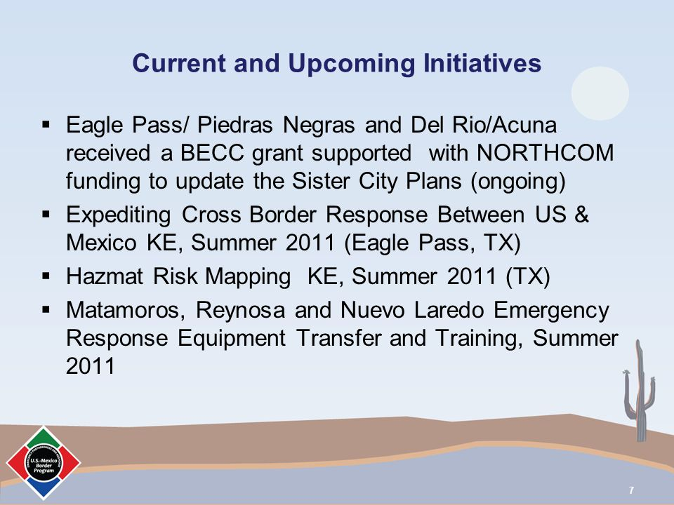 Current and Upcoming Initiatives Eagle Pass/ Piedras Negras and Del Rio/Acuna received a BECC grant supported with NORTHCOM funding to update the Sister City Plans (ongoing) Expediting Cross Border Response Between US & Mexico KE, Summer 2011 (Eagle Pass, TX) Hazmat Risk Mapping KE, Summer 2011 (TX) Matamoros, Reynosa and Nuevo Laredo Emergency Response Equipment Transfer and Training, Summer 2011 7