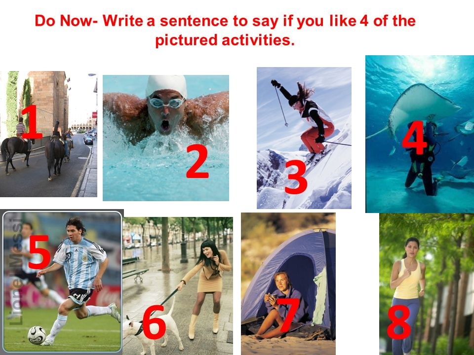 1 4 6 7 8 2 3 5 Do Now- Write a sentence to say if you like 4 of the pictured activities.
