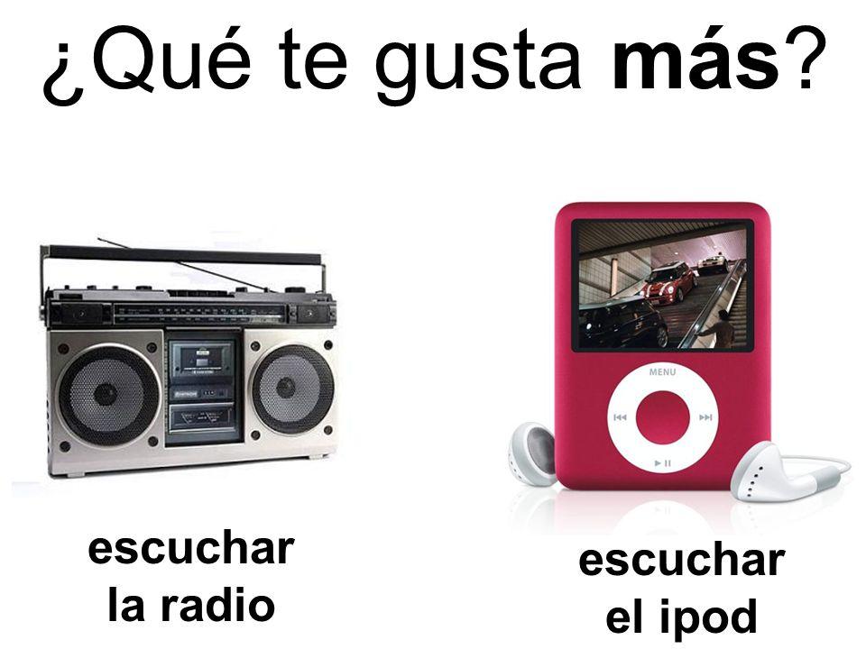 escuchar la radio escuchar el ipod ¿Qué te gusta más?
