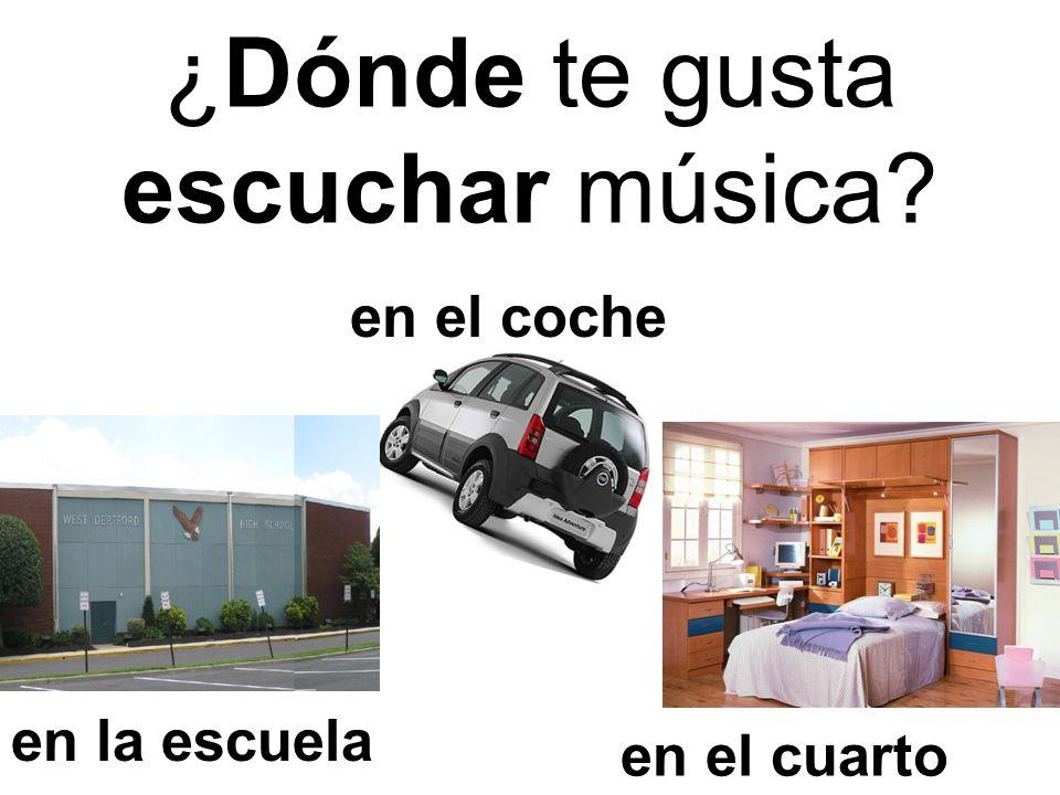 en el coche en el cuarto ¿Dónde te gusta escuchar música? en la escuela