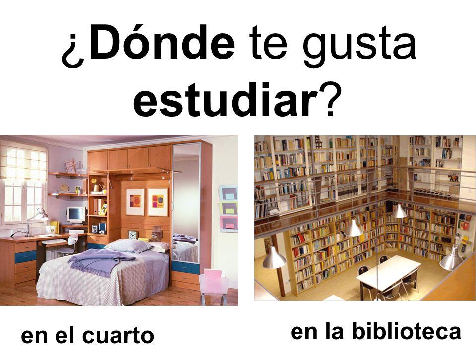 en la biblioteca en el cuarto ¿Dónde te gusta estudiar?
