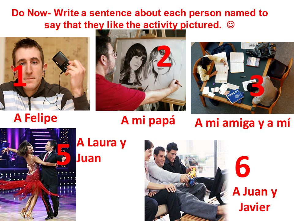 1 3 6 A Felipe Do Now- Write a sentence about each person named to say that they like the activity pictured. 2 5 A mi amiga y a mí A Laura y Juan A Ju