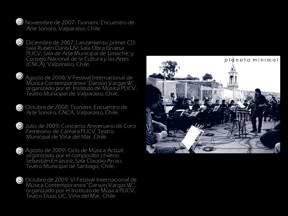 Noviembre de 2007: Tsonami, Encuentro de Arte Sonoro, Valparaíso, Chile. Diciembre de 2007: Lanzamiento primer CD: Sala Rubén Darío UV; Sala Obra Grue