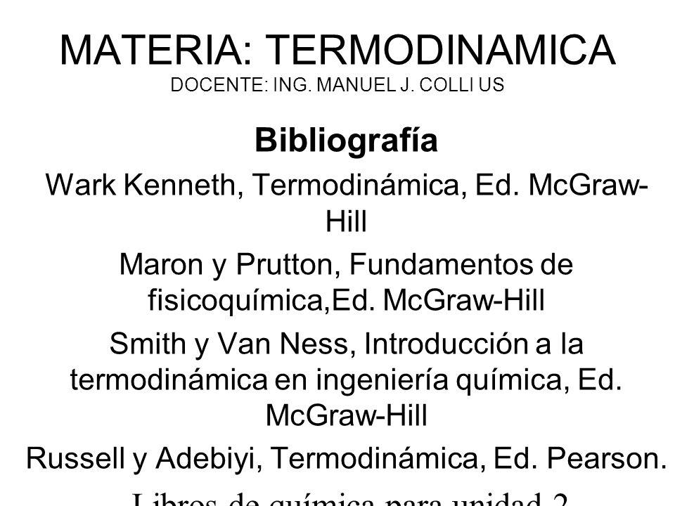 MATERIA: TERMODINAMICA DOCENTE: ING. MANUEL J. COLLI US Bibliografía Wark Kenneth, Termodinámica, Ed. McGraw- Hill Maron y Prutton, Fundamentos de fis
